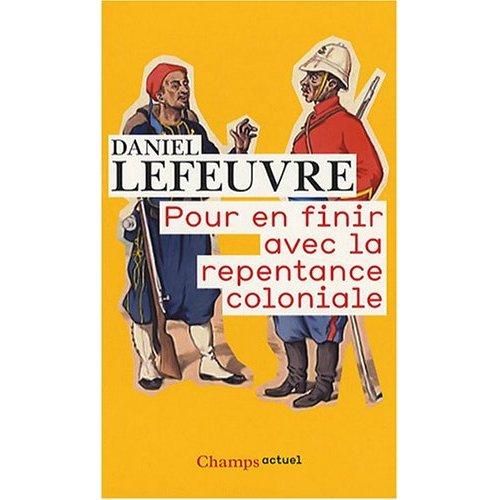 Pour en finir avec la repentance coloniale Daniel Lefeuvre