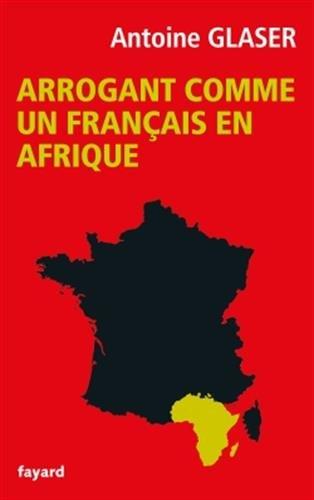 Antoine Glaser Arrogant comme un français en Afrique