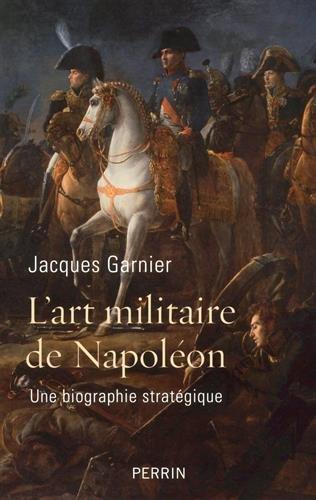 L'art militaire de Napoléon, une biographie stratégique. Jacques Garnier